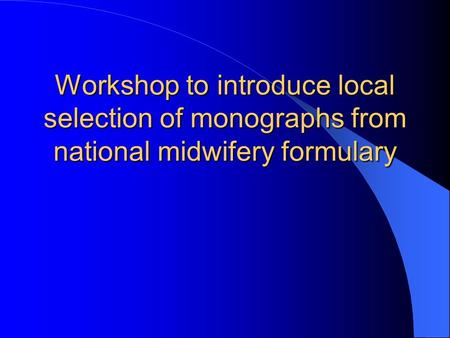 Workshop to introduce local selection of monographs from national midwifery formulary.