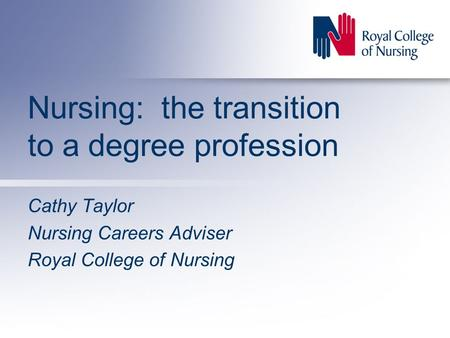 Nursing: the transition to a degree profession Cathy Taylor Nursing Careers Adviser Royal College of Nursing.