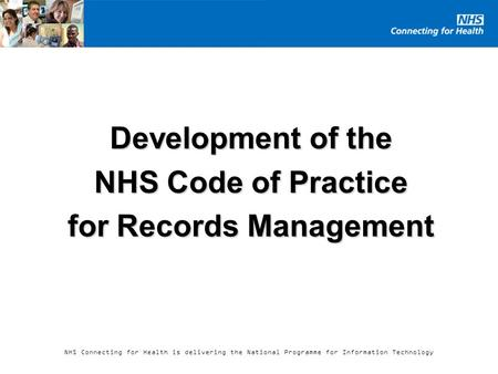 NHS Connecting for Health is delivering the National Programme for Information Technology Development of the NHS Code of Practice for Records Management.