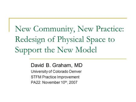 New Community, New Practice: Redesign of Physical Space to Support the New Model David B. Graham, MD University of Colorado Denver STFM Practice Improvement.