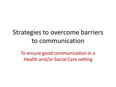 Strategies to overcome barriers to communication To ensure good communication in a Health and/or Social Care setting.