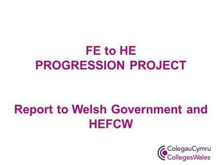 FE to HE PROGRESSION PROJECT Report to Welsh Government and HEFCW.