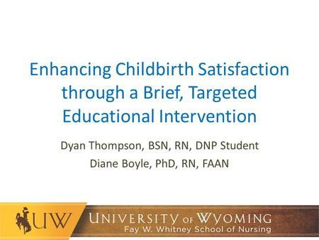 Enhancing Childbirth Satisfaction through a Brief, Targeted Educational Intervention Dyan Thompson, BSN, RN, DNP Student Diane Boyle, PhD, RN, FAAN.