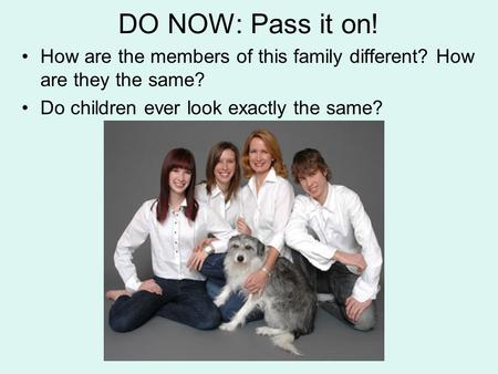 DO NOW: Pass it on! How are the members of this family different? How are they the same? Do children ever look exactly the same?