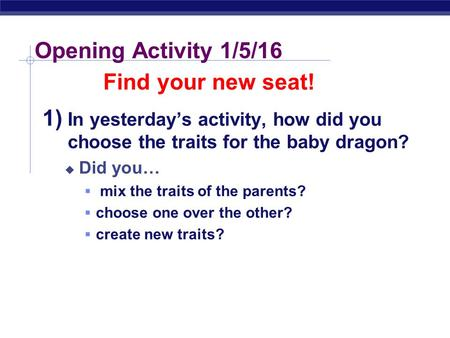 Regents Biology Opening Activity 1/5/16 1) In yesterday's activity, how did you choose the traits for the baby dragon?  Did you…  mix the traits of.