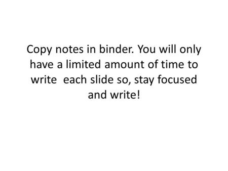 Copy notes in binder. You will only have a limited amount of time to write each slide so, stay focused and write!