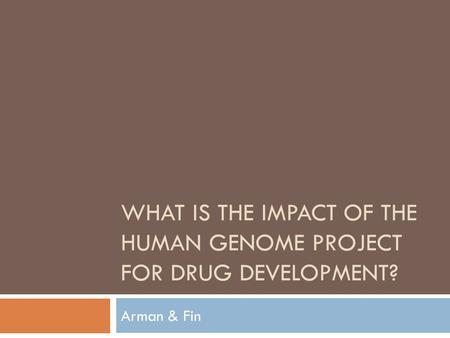 WHAT IS THE IMPACT OF THE HUMAN GENOME PROJECT FOR DRUG DEVELOPMENT? Arman & Fin.