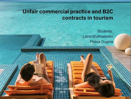 Unfair commercial practice and B2C contracts in tourism Students: Lesia Mykhailenko Polina Dugina UNIFI, LM-49 2015.
