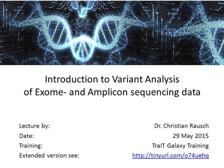 Introduction to Variant Analysis of Exome- and Amplicon sequencing data Lecture by: Date: Training: Extended version see: Dr. Christian Rausch 29 May 2015.