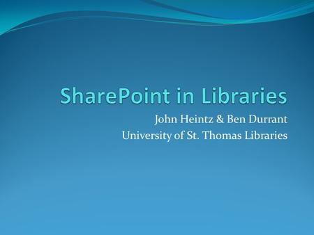 John Heintz & Ben Durrant University of St. Thomas Libraries.