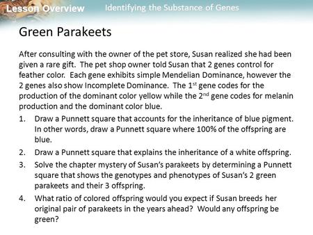 Lesson Overview Lesson Overview Identifying the Substance of Genes Green Parakeets After consulting with the owner of the pet store, Susan realized she.