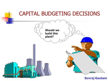 CAPITAL BUDGETING DECISIONS Should we build this plant? Sovraj Gautam.