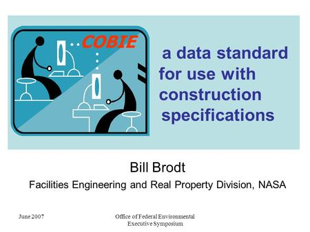 June 2007Office of Federal Environmental Executive Symposium a data standard for use with construction specifications Bill Brodt Facilities Engineering.