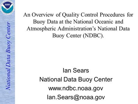 National Data Buoy Center Ian Sears National Data Buoy Center  An Overview of Quality Control Procedures for Buoy Data.