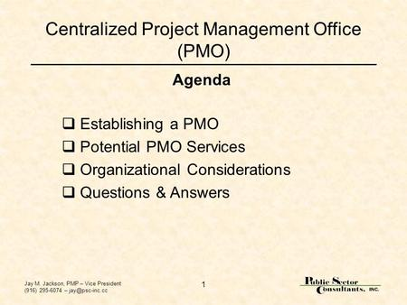 Jay M. Jackson, PMP – Vice President (916) 295-6074 – 1 Centralized Project Management Office (PMO)  Establishing a PMO  Potential PMO.