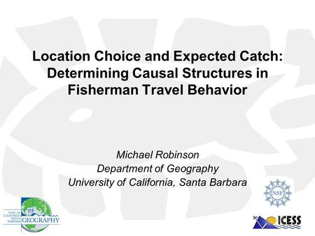 Location Choice and Expected Catch: Determining Causal Structures in Fisherman Travel Behavior Michael Robinson Department of Geography University of California,