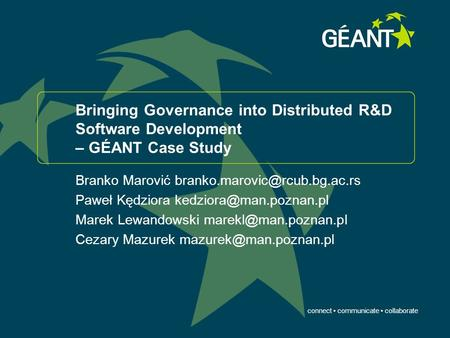 Connect communicate collaborate Bringing Governance into Distributed R&D Software Development – GÉANT Case Study Branko Marović