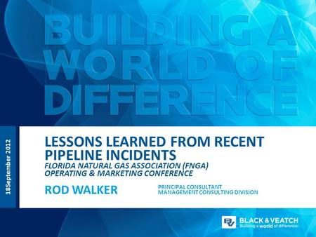 LESSONS LEARNED FROM RECENT PIPELINE INCIDENTS FLORIDA NATURAL GAS ASSOCIATION (FNGA) OPERATING & MARKETING CONFERENCE ROD WALKER PRINCIPAL CONSULTANT.