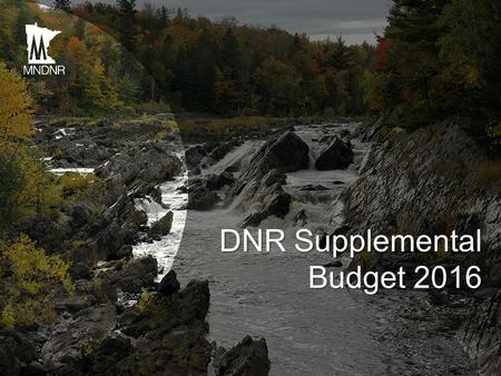 DNR Supplemental Budget 2016. DNR Budget Priorities Address Budget Shortfall in Parks and Trails Respond to Emerging Issues NorthMet Legal Support Costs.