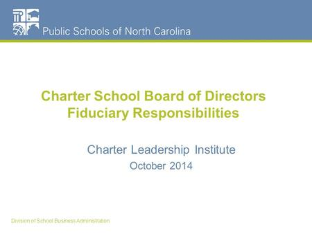 Charter School Board of Directors Fiduciary Responsibilities Charter Leadership Institute October 2014 Division of School Business Administration.