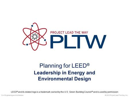 Planning for <strong>LEED</strong> ® © 2010 Project Lead The Way, Inc.Civil Engineering <strong>and</strong> Architecture Leadership in <strong>Energy</strong> <strong>and</strong> Environmental Design <strong>LEED</strong> ® <strong>and</strong> its related.