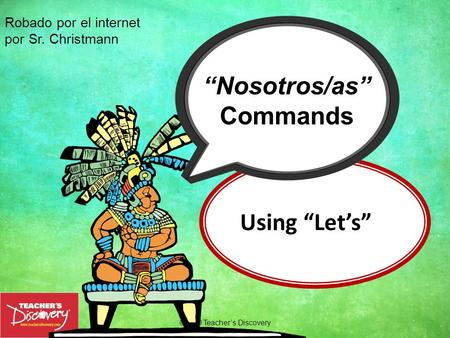 "Using ""Let's"" ©2010 Teacher's Discovery ""Nosotros/as"" Commands Robado por el internet por Sr. Christmann."