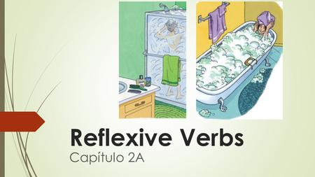 Reflexive Verbs Capítulo 2A. What is a reflexive verb?  To say that people do something to or for themselves, you use reflexive verbs.  For example,
