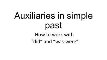 "Auxiliaries in simple past How to work with ""did"" and ""was-were"""