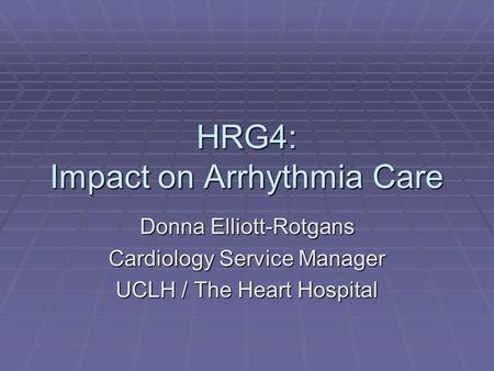 HRG4: Impact on Arrhythmia Care Donna Elliott-Rotgans Cardiology Service Manager UCLH / The Heart Hospital.