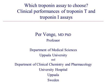 Which troponin assay to choose? Clinical performances of troponin T and troponin I assays Per Venge, MD PhD Professor Department of Medical Sciences Uppsala.