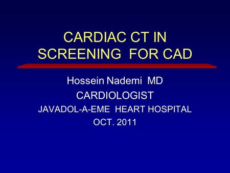 CARDIAC CT IN SCREENING FOR CAD Hossein Nademi MD CARDIOLOGIST JAVADOL-A-EME HEART HOSPITAL OCT. 2011.