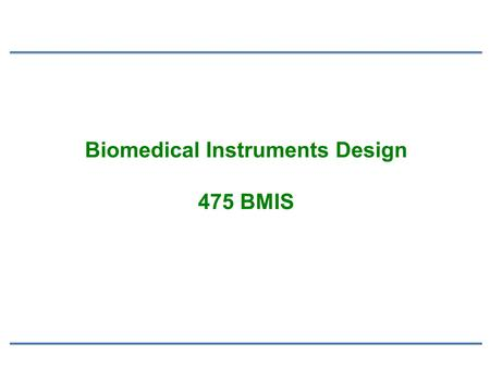 Biomedical Instruments Design 475 BMIS. Medical Instrumentation Design of instrument must match Measurement needs (environmental conditions, safety, reliability,