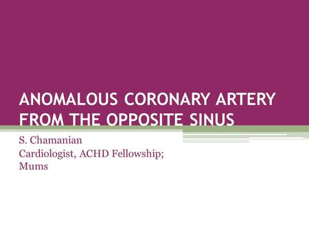 ANOMALOUS CORONARY ARTERY FROM THE OPPOSITE SINUS S. Chamanian Cardiologist, ACHD Fellowship; Mums.