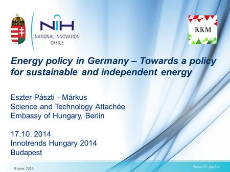 9 June, 2016 Energy policy in Germany – Towards a policy for sustainable and independent energy Eszter Pászti - Márkus Science and Technology Attachée.