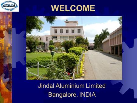 WELCOME Jindal Aluminium Limited Bangalore, INDIA.