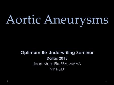 Aortic Aneurysms Optimum Re Underwriting Seminar Dallas 2015 Jean-Marc Fix, FSA, MAAA VP R&D.