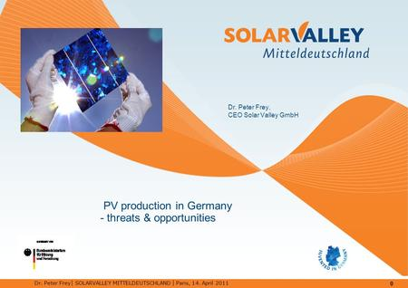 0 Dr. Peter Frey │ SOLARVALLEY MITTELDEUTSCHLAND │ Paris, 14. April 2011 PV production in Germany - threats & opportunities Dr. Peter Frey, CEO Solar Valley.
