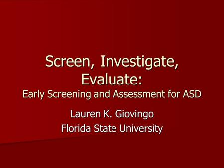 Screen, Investigate, Evaluate: Early Screening and Assessment for ASD Lauren K. Giovingo Florida State University.