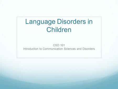 Language Disorders in Children CSD 101 Introduction to Communication Sciences and Disorders.