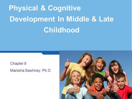 Physical & Cognitive Development In Middle & Late Childhood Chapter 9 Manisha Sawhney, Ph.D. 1.