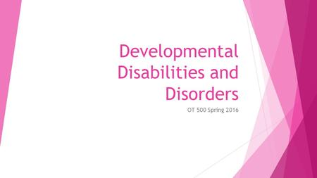 Developmental Disabilities and Disorders OT 500 Spring 2016.