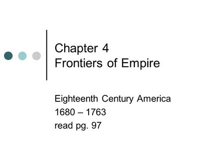 Chapter 4 Frontiers of Empire Eighteenth Century America 1680 – 1763 read pg. 97.