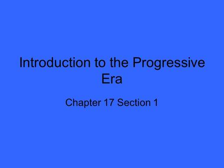Introduction to the Progressive Era Chapter 17 Section 1.