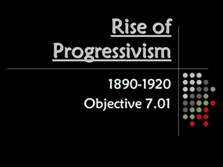 Rise of Progressivism 1890-1920 Objective 7.01. Who were the Progressives? Not tightly organized Not tightly organized Collection of different ideas for.