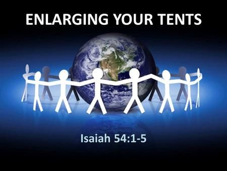 ENLARGING YOUR TENTS Isaiah 54:1-5. Isaiah 54:1-5 (NIV) 1 Sing, O barren woman, you who never bore a child; burst into song, shout for joy, you who were.