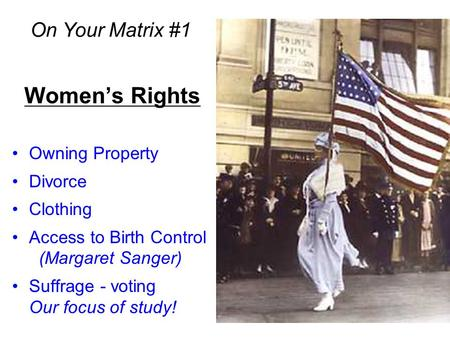 Women's Rights Owning Property Divorce Clothing Access to Birth Control (Margaret Sanger) Suffrage - voting Our focus of study! On Your Matrix #1.