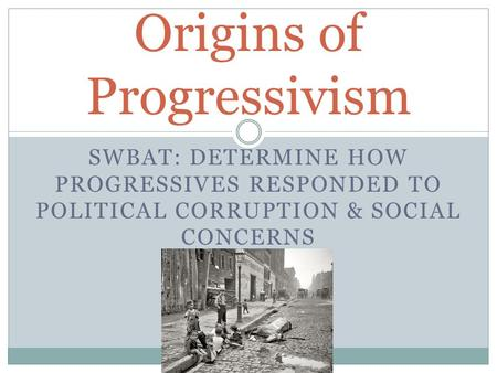 SWBAT: DETERMINE HOW PROGRESSIVES RESPONDED TO POLITICAL CORRUPTION & SOCIAL CONCERNS Origins of Progressivism.
