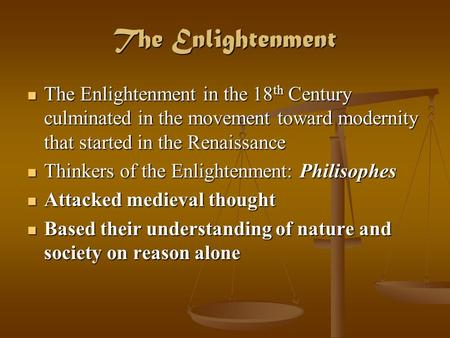 The Enlightenment The Enlightenment in the 18 th Century culminated in the movement toward modernity that started in the Renaissance The Enlightenment.