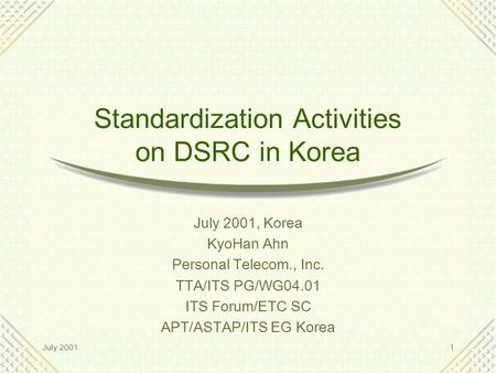July 20011 Standardization Activities on DSRC in Korea July 2001, Korea KyoHan Ahn Personal Telecom., Inc. TTA/ITS PG/WG04.01 ITS Forum/ETC SC APT/ASTAP/ITS.