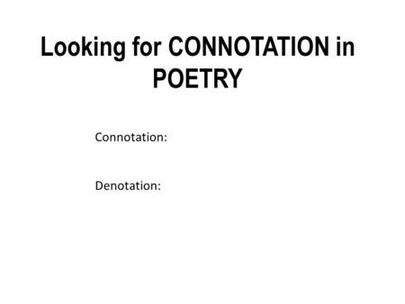 Connotation: Denotation: Looking for CONNOTATION in POETRY.